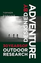 Designed by Adventure: 30 Years of Outdoor Research - 30 Years of Outdoor Research ebook by Topher Donahue