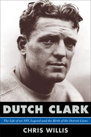Dutch Clark - The Life of an NFL Legend and the Birth of the Detroit Lions ebook by Chris Willis,Steve Sabol