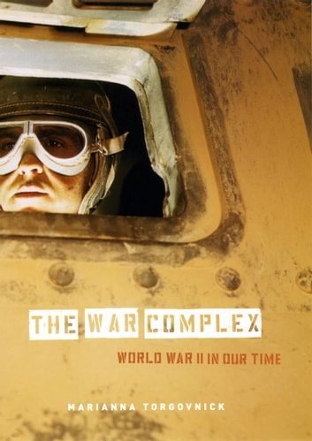 The War Complex - World War II in Our Time ebook by Marianna Torgovnick