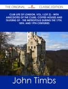 Club Life of London, Vol. I (of 2) - With Anecdotes of the Clubs, Coffee-Houses and Taverns of - the Metropolis During the 17th, 18th, and 19th Centuries - The Original Classic Edition ebook by John Timbs