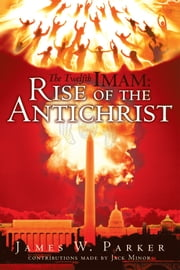 The Twelfth Imam: Rise of the Antichrist ebook by James W. Parker