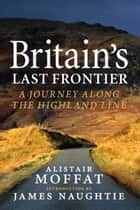 Britain's Last Frontier - A Journey Along the Highland Line ebook by Alistair Moffat