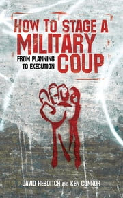 How to Stage a Military Coup - From Planning to Execution ebook by Ken Connor,David Hebditch