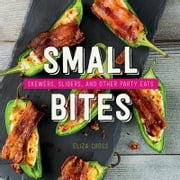 Small Bites - Skewers, Sliders, and Other Party Eats ebook by Eliza Cross