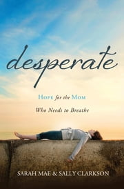 Desperate - Hope for the Mom Who Needs to Breathe ebook by Sarah Mae