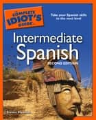 The Complete Idiot's Guide to Intermediate Spanish, 2nd Edition - Take Your Spanish Skills to the Next Level eBook by Steven Hawson