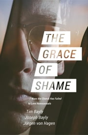 The Grace of Shame - 7 Ways the Church Has Failed to Love Homosexuals ebook by Tim Bayly, Joseph Bayly, Jürgen von Hagen