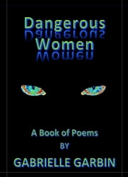 Dangerous Women-A Book Of Poems ebook by Gabrielle Garbin