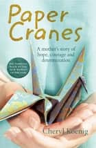 Paper Cranes: A mother's story of hope, courage and determination ebook by Cheryl Koenig