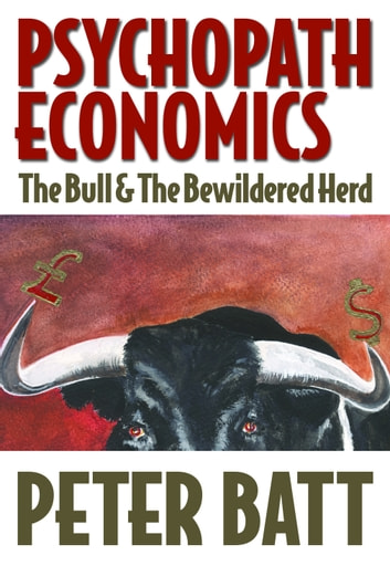 Psychopath Economics: Part 1 – The Bull & The Bewildered Herd ebook by Peter Batt