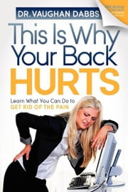 This is Why Your Back Hurts - Learn What You Can Do to Get Rid of the Pain ebook by Vaughan Dabbs
