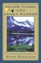 Death, Taxes, and Leaky Waders ebook by John Gierach