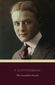 F. Scott Fitzgerald: The Complete Novels (Centaur Classics) ebook by F. Scott Fitzgerald,F. Scott Fitzgerald