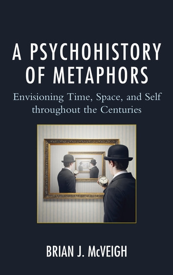 A Psychohistory of Metaphors - Envisioning Time, Space, and Self through the Centuries ebook by Brian J. McVeigh
