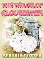 THE TAILOR OF GLOUCESTER - Free Audiobook Download, Picture Books for Kids, Perfect Bedtime Story, A Beautifully Illustrated Children's Picture Book by age 3-9 ( Original color illustrations since 1903 ) ebook by BEATRIX POTTER