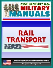 21st Century U.S. Military Manuals: Rail Transport in a Theater of Operations Field Manual - FM 55-20 (Value-Added Professional Format Series) ebook by Progressive Management