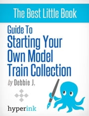 Beginner's Guide to Starting Your Own Model Train Collection (Scenery, Track Plans, and Layouts) ebook by Debbie J.