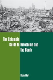 The Columbia Guide to Hiroshima and the Bomb ebook by Michael Kort