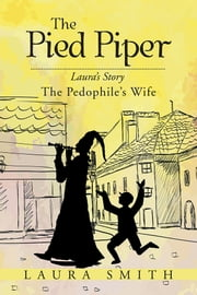The Pied Piper - Laura's Story the Pedophile's Wife ebook by Laura Smith