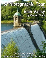The Elan Valley - a Photographic Tour - The history, heritage, dams and reservoirs of the Elan Valley. ebook by Karen Wren