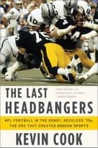 The Last Headbangers: NFL Football in the Rowdy, Reckless '70s--The Era that Created Modern Sports ebook by Kevin Cook