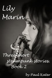 Lily Marin: three short steampunk stories. Book 2. ebook by Paul Kater