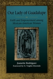 Our Lady of Guadalupe - Faith and Empowerment among Mexican-American Women ebook by Jeanette Rodriguez,Fr. Virgilio  Elizondo