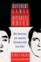 Different Games, Different Rules - Why Americans and Japanese Misunderstand Each Other ebook by Haru Yamada, Deborah Tannen