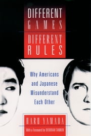 Different Games, Different Rules - Why Americans and Japanese Misunderstand Each Other ebook by Haru Yamada,Deborah Tannen