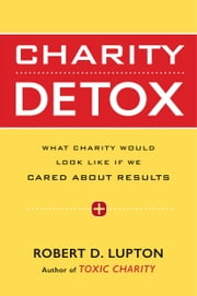 Charity Detox - What Charity Would Look Like If We Cared About Results ebook by Robert D. Lupton