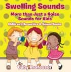 Swelling Sounds: More than Just a Noise - Sounds for Kids - Children's Acoustics & Sound Books ebook by Baby Professor