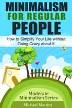 Minimalism for Regular People - How to Simplify Your Life without Going Crazy about It ebook by