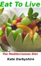 Eat To Live: The Mediterranean Diet ebook by Kate Darbyshire