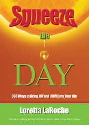 Squeeze the Day - 365 Ways to Bring Joy and Juice Into Your Life ebook by Loretta LaRoche