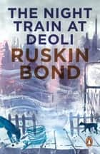 The Night Train at Deoli ebook by Ruskin Bond