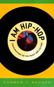 I Am Hip-Hop - Conversations on the Music and Culture ebook by Andrew J. Rausch