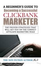 A Beginner's Guide to Becoming a Successful Clickbank Marketer - The Proven Strategies that will set You on the Correct Affiliate ebook by The Non Fiction Author