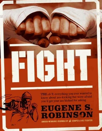 Fight - Everything You Ever Wanted to Know About Ass-Kicking but Were Afraid You'd Get Your Ass Kicked for Asking ebook by Eugene S. Robinson