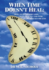 WHEN TIME DOESN'T HEAL - HOW TO OVERCOME LOSS, GRIEF, TRAUMA AND PTSD IN 30 MINUTES OR LESS ebook by DR M. L. NICHOLS