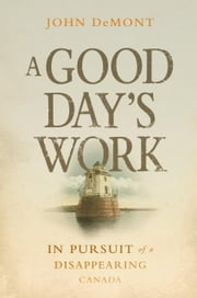 A Good Day's Work - In Pursuit of a Disappearing Canada ebook by John Demont