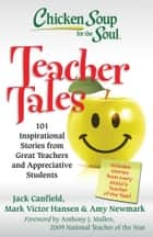 Chicken Soup for the Soul: Teacher Tales - 101 Inspirational Stories from Great Teachers and Appreciative Students ebook by Jack Canfield, Mark Victor Hansen, Amy Newmark