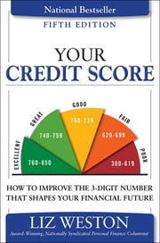 Your Credit Score - How to Improve the 3-Digit Number That Shapes Your Financial Future ebook by Liz Weston