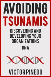 Avoiding Tsunamis - Discovering and Developing Your Organization's DNA ebook by Victor Pinedo