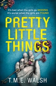 Pretty Little Things: 2018's most nail-biting serial killer thriller with an unbelievable twist ebook by T.M.E. Walsh