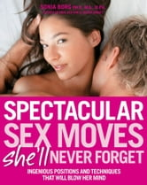 Spectacular Sex Moves She'll Never Forget: Ingenious Positions and Techniques That Will Blow Her Mind - Ingenious Positions and Techniques That Will Blow Her Mind ebook by Sonia Borg