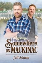 Somewhere on Mackinac eBook by Jeff Adams