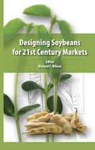 Designing Soybeans for 21st Century Markets ebook by Richard F. Wilson