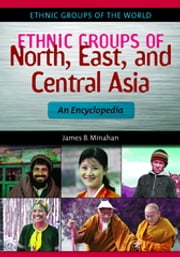 Ethnic Groups of North, East, and Central Asia: An Encyclopedia ebook by James B. Minahan