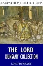 The Lord Dunsany Collection ebook by Lord Dunsany