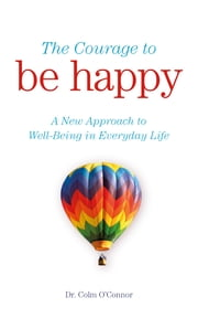 The Courage to Be Happy - A New Approach to Well-Being in Everyday Life ebook by Dr Colm O'Connor